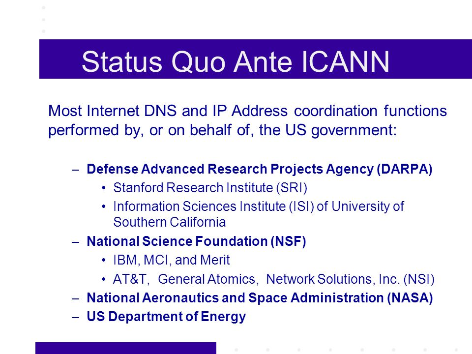 Status Quo Ante ICANN Most Internet DNS and IP Address coordination functions performed by, or on behalf of, the US government: –Defense Advanced Research Projects Agency (DARPA) Stanford Research Institute (SRI) Information Sciences Institute (ISI) of University of Southern California –National Science Foundation (NSF) IBM, MCI, and Merit AT&T, General Atomics, Network Solutions, Inc.