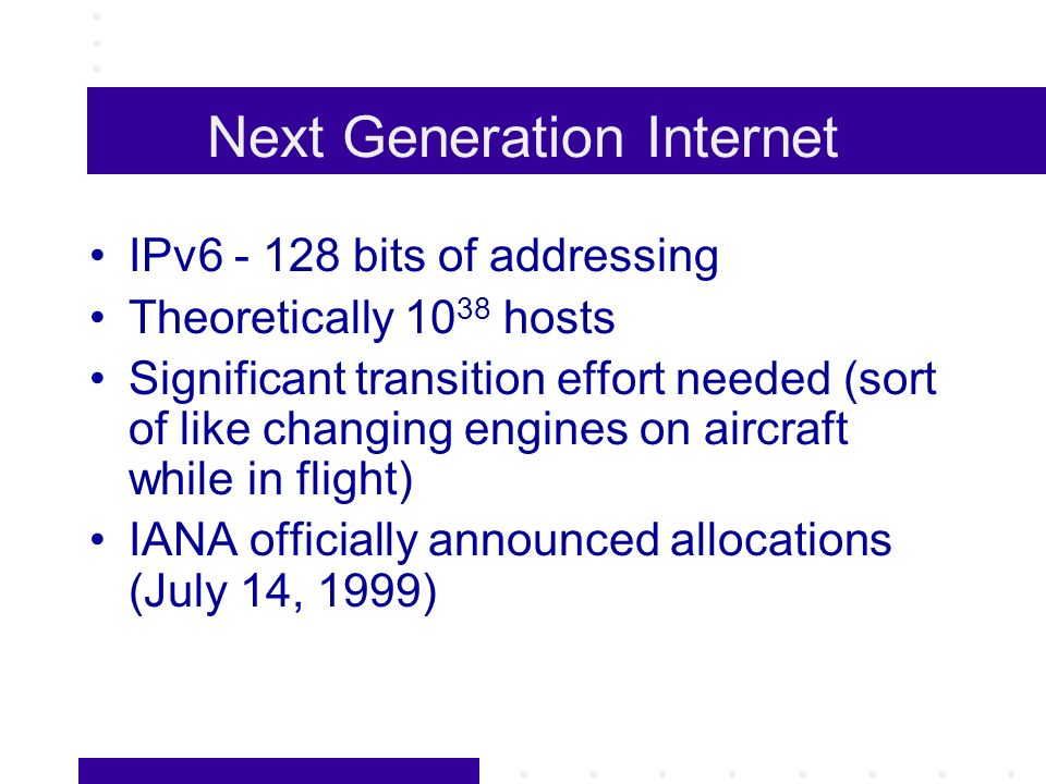 Next Generation Internet IPv6 - 128 bits of addressing Theoretically 10 38 hosts Significant transition effort needed (sort of like changing engines o