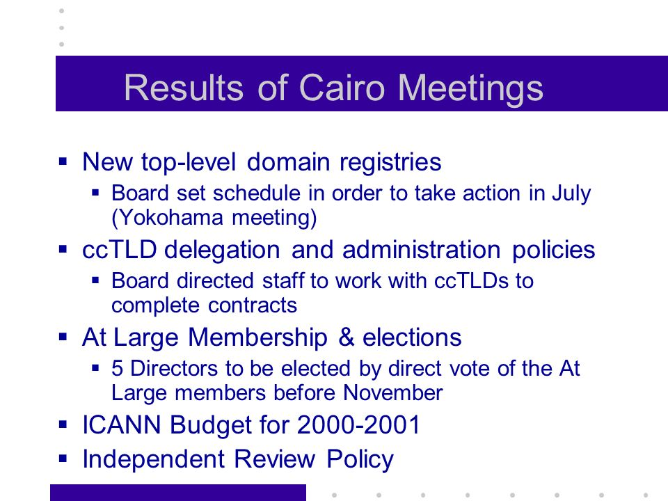 Results of Cairo Meetings New top-level domain registries Board set schedule in order to take action in July (Yokohama meeting) ccTLD delegation and administration policies Board directed staff to work with ccTLDs to complete contracts At Large Membership & elections 5 Directors to be elected by direct vote of the At Large members before November ICANN Budget for 2000-2001 Independent Review Policy