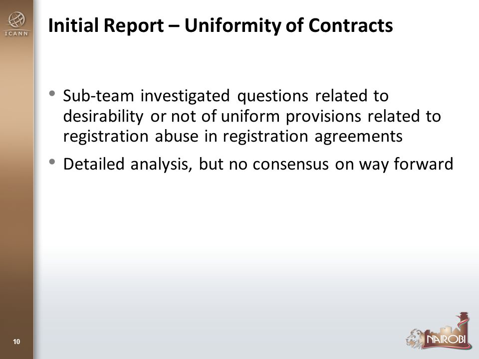 Initial Report – Uniformity of Contracts Sub-team investigated questions related to desirability or not of uniform provisions related to registration abuse in registration agreements Detailed analysis, but no consensus on way forward 10