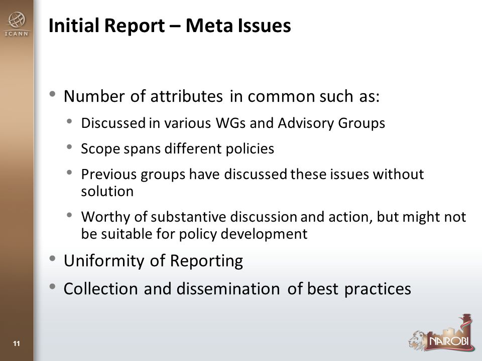 Initial Report – Meta Issues Number of attributes in common such as: Discussed in various WGs and Advisory Groups Scope spans different policies Previous groups have discussed these issues without solution Worthy of substantive discussion and action, but might not be suitable for policy development Uniformity of Reporting Collection and dissemination of best practices 11