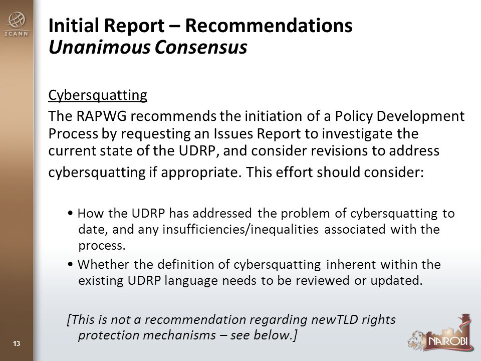 Initial Report – Recommendations Unanimous Consensus Cybersquatting The RAPWG recommends the initiation of a Policy Development Process by requesting an Issues Report to investigate the current state of the UDRP, and consider revisions to address cybersquatting if appropriate.