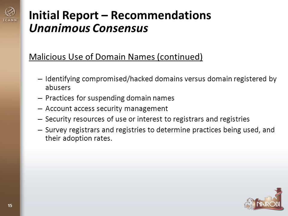 Initial Report – Recommendations Unanimous Consensus Malicious Use of Domain Names (continued) –Identifying compromised/hacked domains versus domain registered by abusers –Practices for suspending domain names –Account access security management –Security resources of use or interest to registrars and registries –Survey registrars and registries to determine practices being used, and their adoption rates.