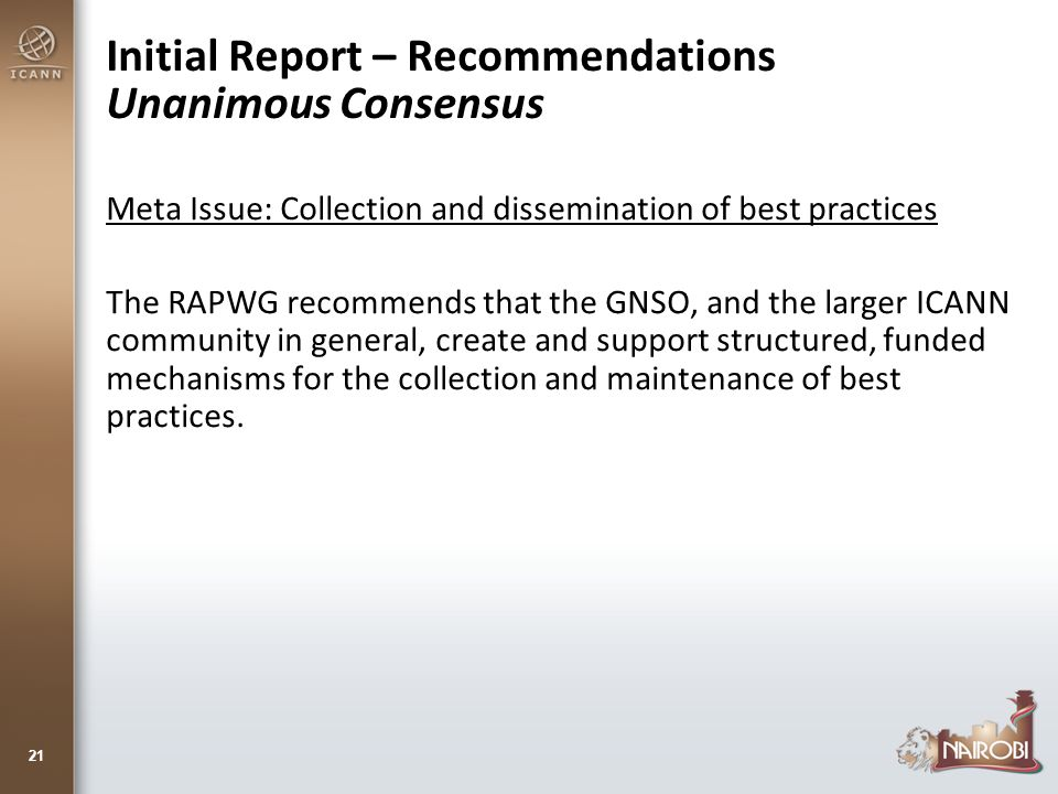 Initial Report – Recommendations Unanimous Consensus Meta Issue: Collection and dissemination of best practices The RAPWG recommends that the GNSO, and the larger ICANN community in general, create and support structured, funded mechanisms for the collection and maintenance of best practices.