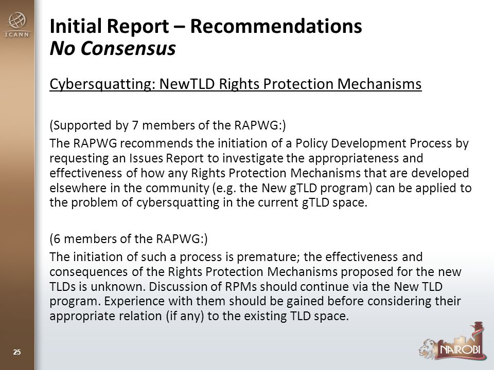 Initial Report – Recommendations No Consensus Cybersquatting: NewTLD Rights Protection Mechanisms (Supported by 7 members of the RAPWG:) The RAPWG recommends the initiation of a Policy Development Process by requesting an Issues Report to investigate the appropriateness and effectiveness of how any Rights Protection Mechanisms that are developed elsewhere in the community (e.g.