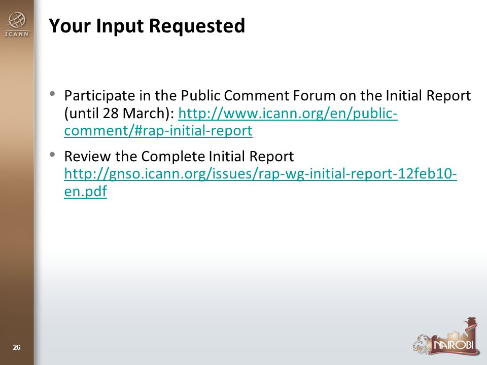 Your Input Requested Participate in the Public Comment Forum on the Initial Report (until 28 March): http://www.icann.org/en/public- comment/#rap-initial-reporthttp://www.icann.org/en/public- comment/#rap-initial-report Review the Complete Initial Report http://gnso.icann.org/issues/rap-wg-initial-report-12feb10- en.pdf http://gnso.icann.org/issues/rap-wg-initial-report-12feb10- en.pdf 26