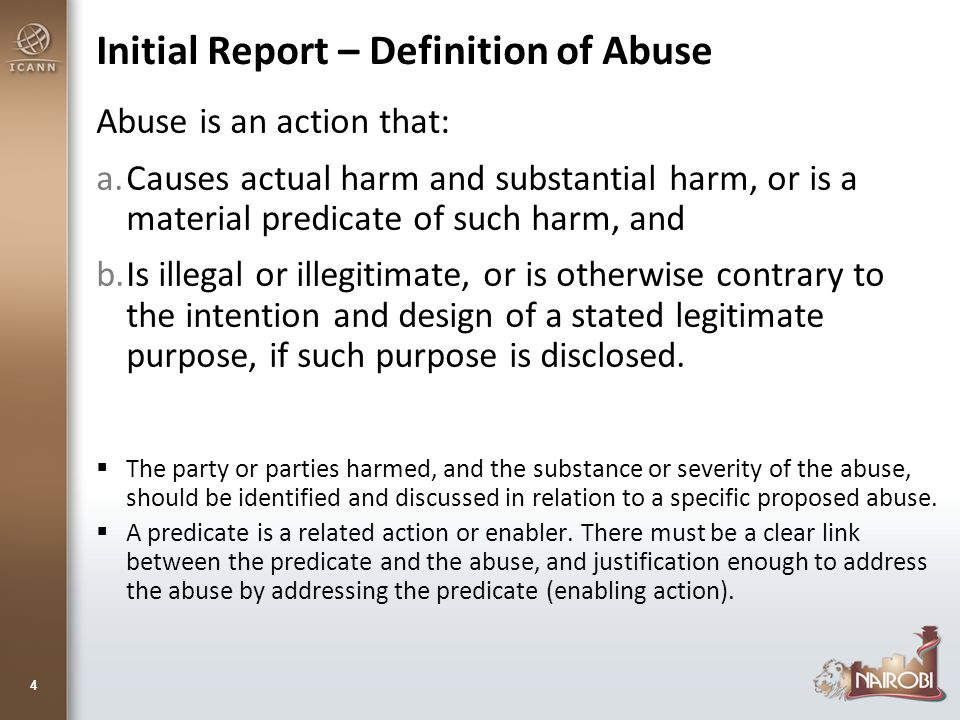 Initial Report – Definition of Abuse Abuse is an action that: a.Causes actual harm and substantial harm, or is a material predicate of such harm, and b.Is illegal or illegitimate, or is otherwise contrary to the intention and design of a stated legitimate purpose, if such purpose is disclosed.