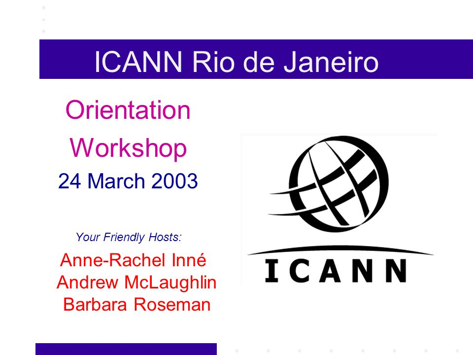 ICANN Rio de Janeiro Orientation Workshop 24 March 2003 Your Friendly Hosts: Anne-Rachel Inné Andrew McLaughlin Barbara Roseman