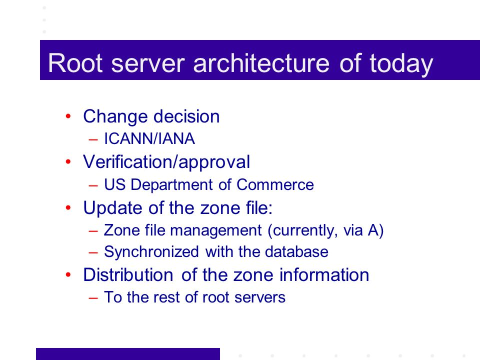 Root server architecture of today Change decision –ICANN/IANA Verification/approval –US Department of Commerce Update of the zone file: –Zone file management (currently, via A) –Synchronized with the database Distribution of the zone information –To the rest of root servers