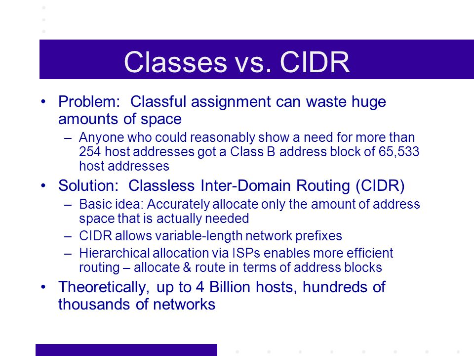 Classes vs. CIDR Problem: Classful assignment can waste huge amounts of space –Anyone who could reasonably show a need for more than 254 host addresse