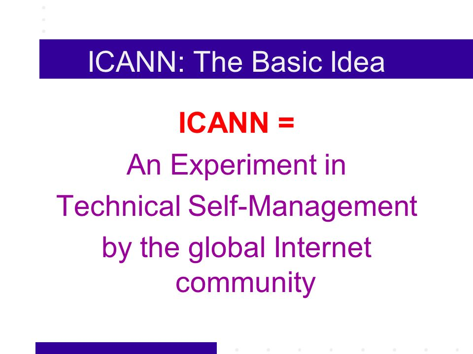 ICANN: The Basic Idea ICANN = An Experiment in Technical Self-Management by the global Internet community