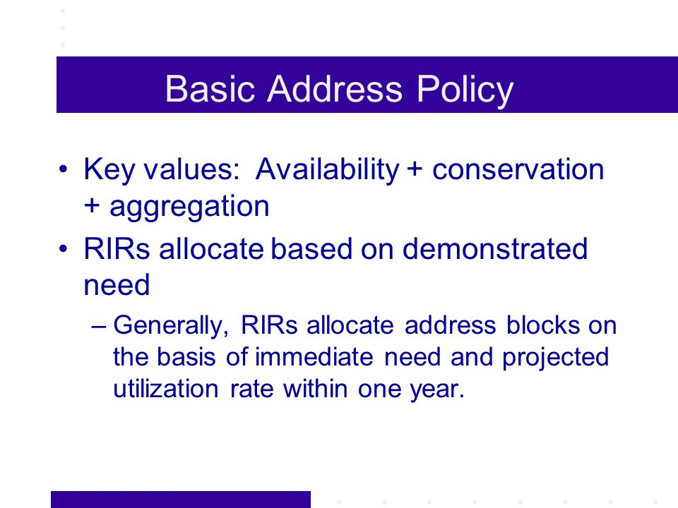 Basic Address Policy Key values: Availability + conservation + aggregation RIRs allocate based on demonstrated need –Generally, RIRs allocate address blocks on the basis of immediate need and projected utilization rate within one year.