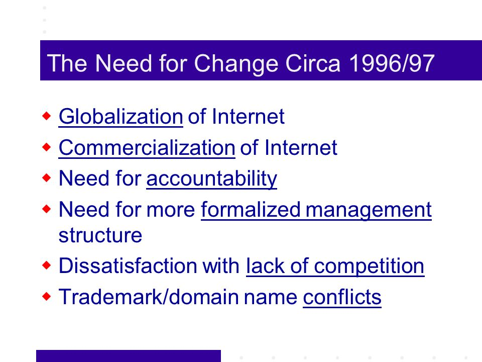 The Need for Change Circa 1996/97 Globalization of Internet Commercialization of Internet Need for accountability Need for more formalized management structure Dissatisfaction with lack of competition Trademark/domain name conflicts