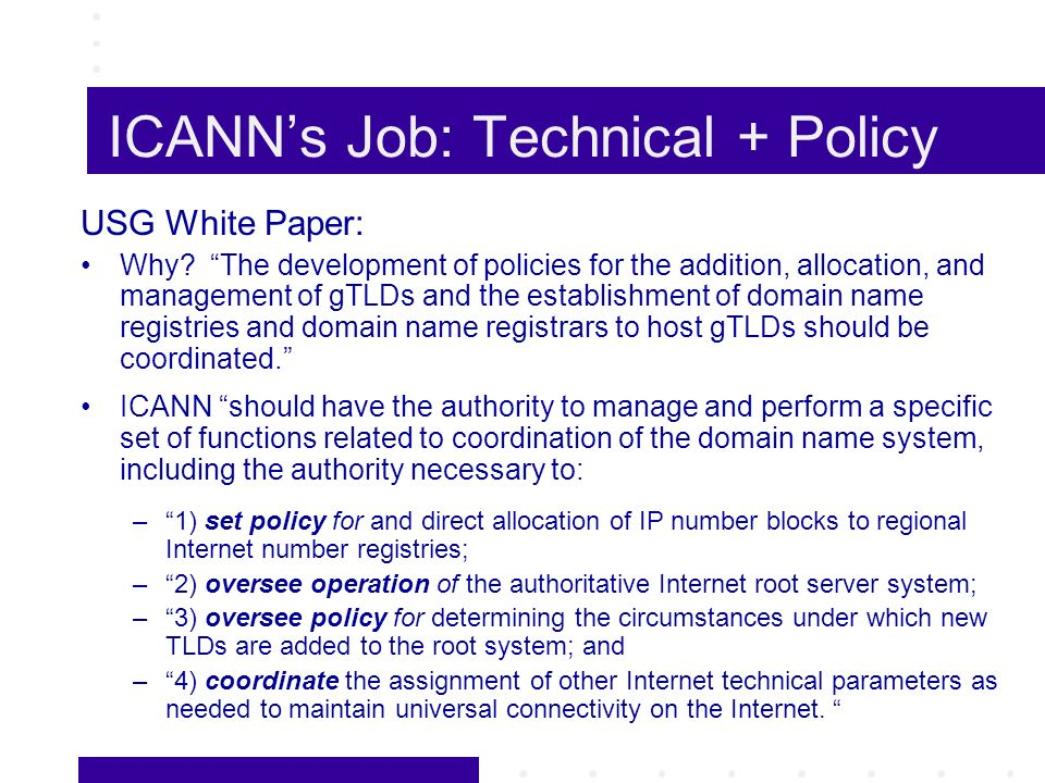 ICANNs Job: Technical + Policy USG White Paper: Why? The development of policies for the addition, allocation, and management of gTLDs and the establi