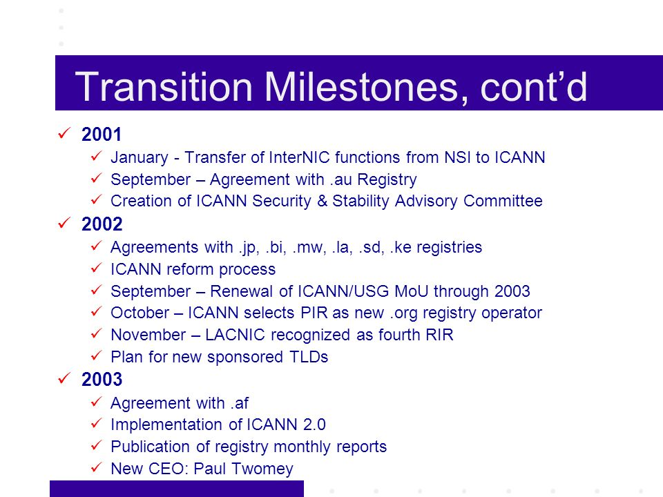 Transition Milestones, contd 2001 January - Transfer of InterNIC functions from NSI to ICANN September – Agreement with.au Registry Creation of ICANN Security & Stability Advisory Committee 2002 Agreements with.jp,.bi,.mw,.la,.sd,.ke registries ICANN reform process September – Renewal of ICANN/USG MoU through 2003 October – ICANN selects PIR as new.org registry operator November – LACNIC recognized as fourth RIR Plan for new sponsored TLDs 2003 Agreement with.af Implementation of ICANN 2.0 Publication of registry monthly reports New CEO: Paul Twomey