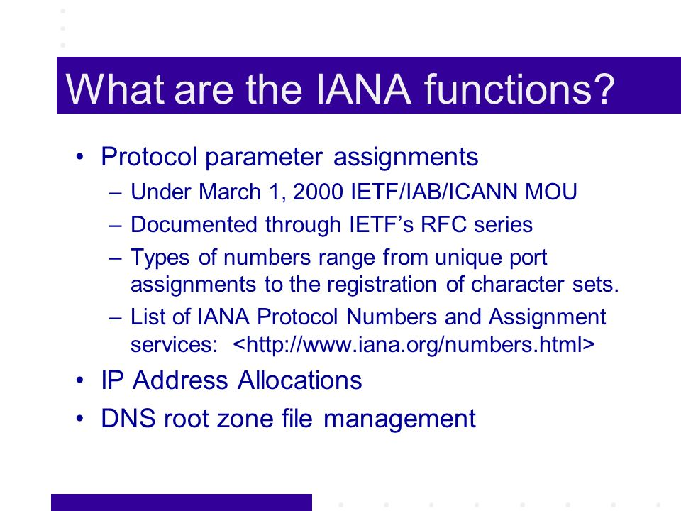 What are the IANA functions? Protocol parameter assignments –Under March 1, 2000 IETF/IAB/ICANN MOU –Documented through IETFs RFC series –Types of num