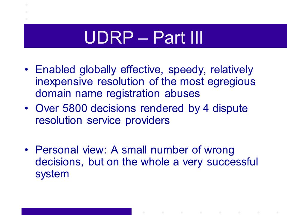 UDRP – Part III Enabled globally effective, speedy, relatively inexpensive resolution of the most egregious domain name registration abuses Over 5800 decisions rendered by 4 dispute resolution service providers Personal view: A small number of wrong decisions, but on the whole a very successful system