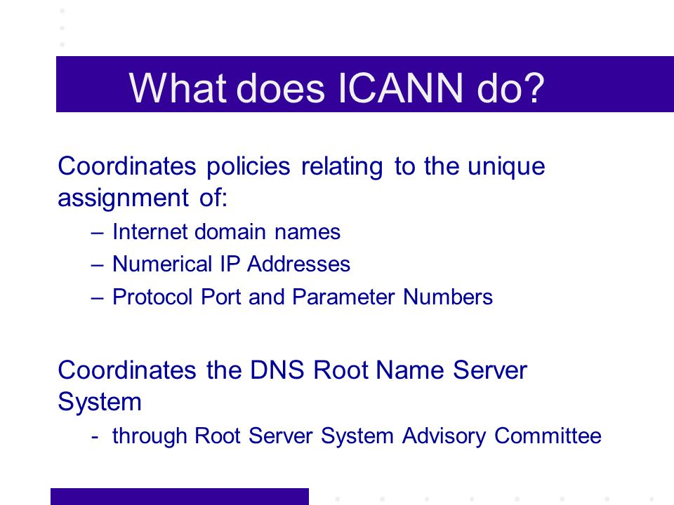 What does ICANN do? Coordinates policies relating to the unique assignment of: –Internet domain names –Numerical IP Addresses –Protocol Port and Param