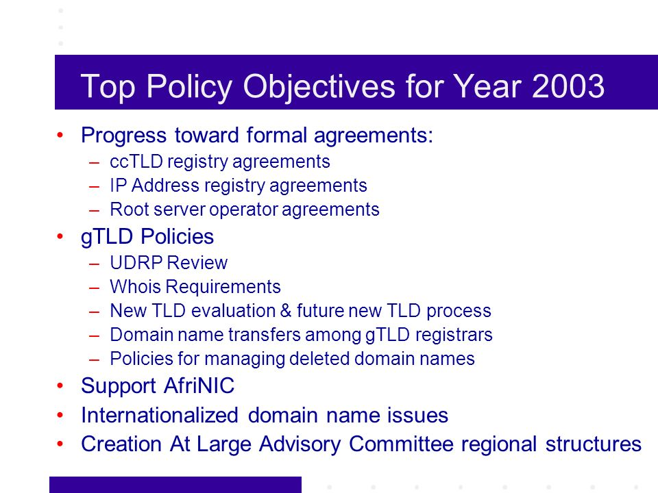 Top Policy Objectives for Year 2003 Progress toward formal agreements: –ccTLD registry agreements –IP Address registry agreements –Root server operator agreements gTLD Policies –UDRP Review –Whois Requirements –New TLD evaluation & future new TLD process –Domain name transfers among gTLD registrars –Policies for managing deleted domain names Support AfriNIC Internationalized domain name issues Creation At Large Advisory Committee regional structures