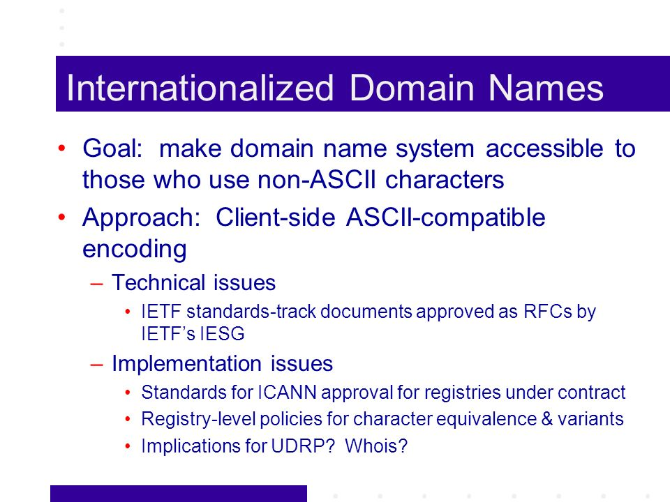 Internationalized Domain Names Goal: make domain name system accessible to those who use non-ASCII characters Approach: Client-side ASCII-compatible encoding –Technical issues IETF standards-track documents approved as RFCs by IETFs IESG –Implementation issues Standards for ICANN approval for registries under contract Registry-level policies for character equivalence & variants Implications for UDRP.