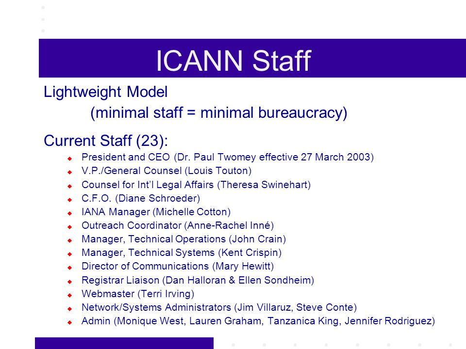 ICANN Staff Lightweight Model (minimal staff = minimal bureaucracy) Current Staff (23): President and CEO (Dr. Paul Twomey effective 27 March 2003) V.
