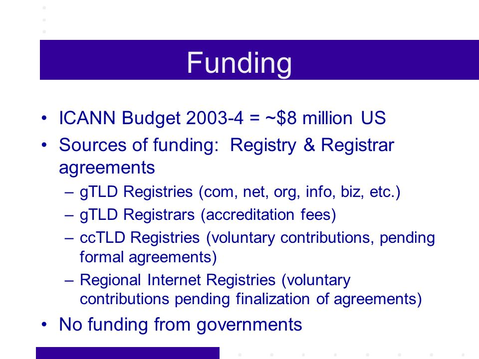 Funding ICANN Budget 2003-4 = ~$8 million US Sources of funding: Registry & Registrar agreements –gTLD Registries (com, net, org, info, biz, etc.) –gT
