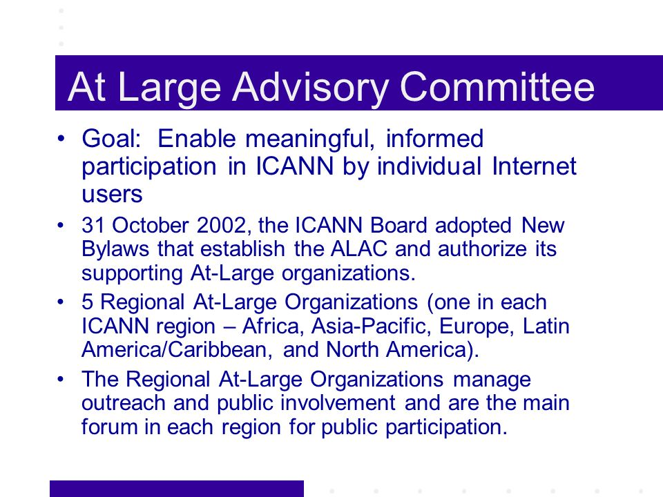 At Large Advisory Committee Goal: Enable meaningful, informed participation in ICANN by individual Internet users 31 October 2002, the ICANN Board adopted New Bylaws that establish the ALAC and authorize its supporting At-Large organizations.