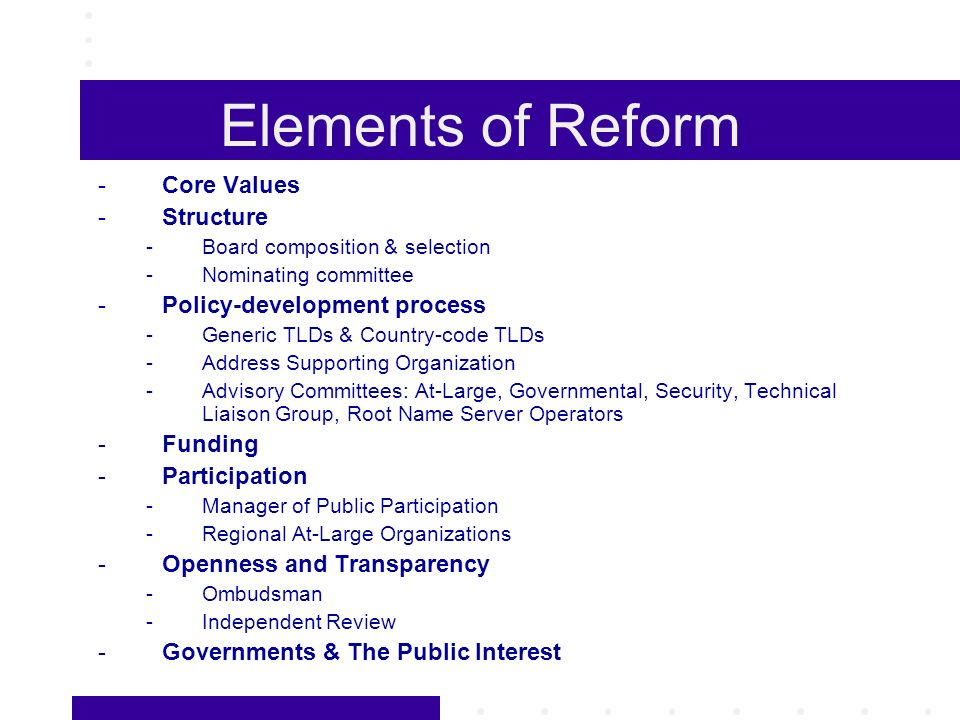 Elements of Reform -Core Values -Structure -Board composition & selection -Nominating committee -Policy-development process -Generic TLDs & Country-co