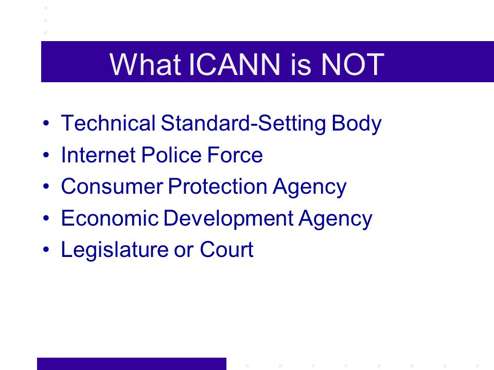 What ICANN is NOT Technical Standard-Setting Body Internet Police Force Consumer Protection Agency Economic Development Agency Legislature or Court