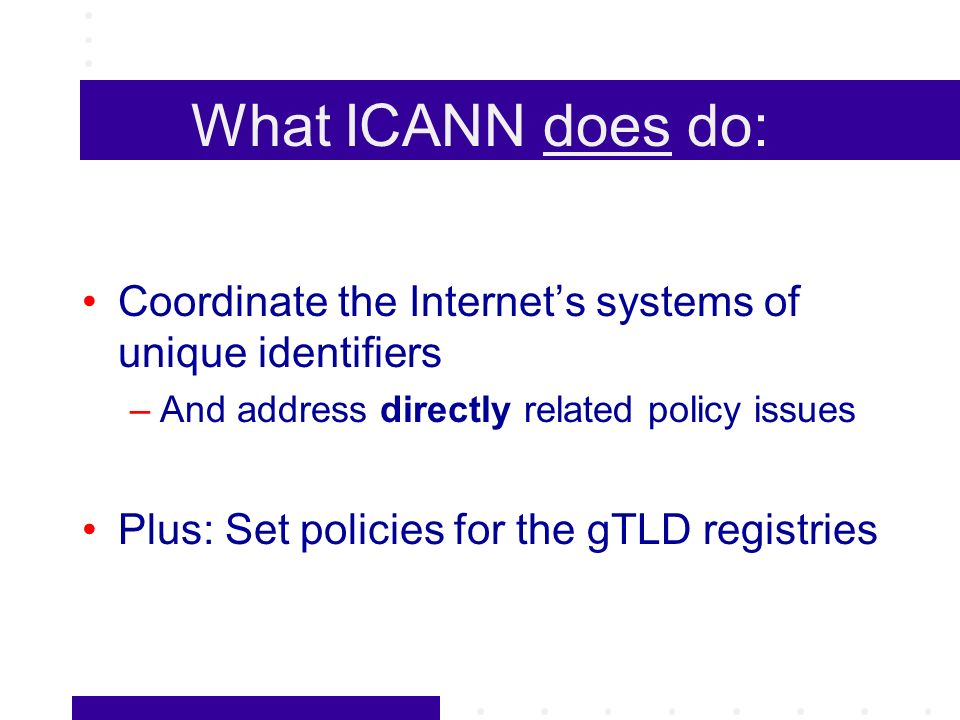 What ICANN does do: Coordinate the Internets systems of unique identifiers –And address directly related policy issues Plus: Set policies for the gTLD registries