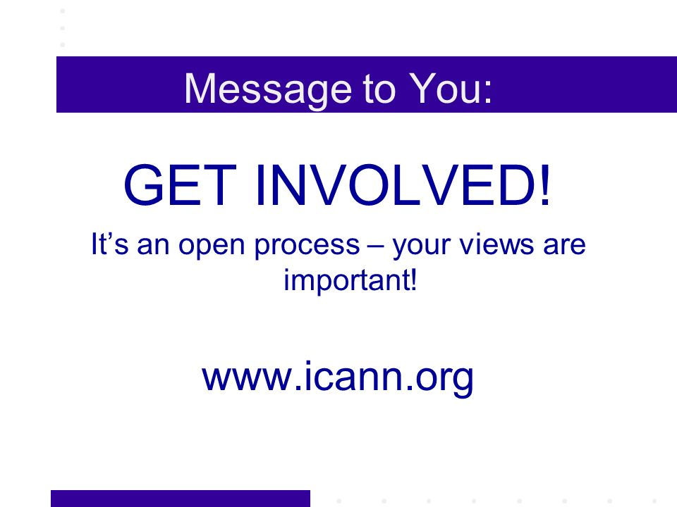 Message to You: GET INVOLVED! Its an open process – your views are important! www.icann.org