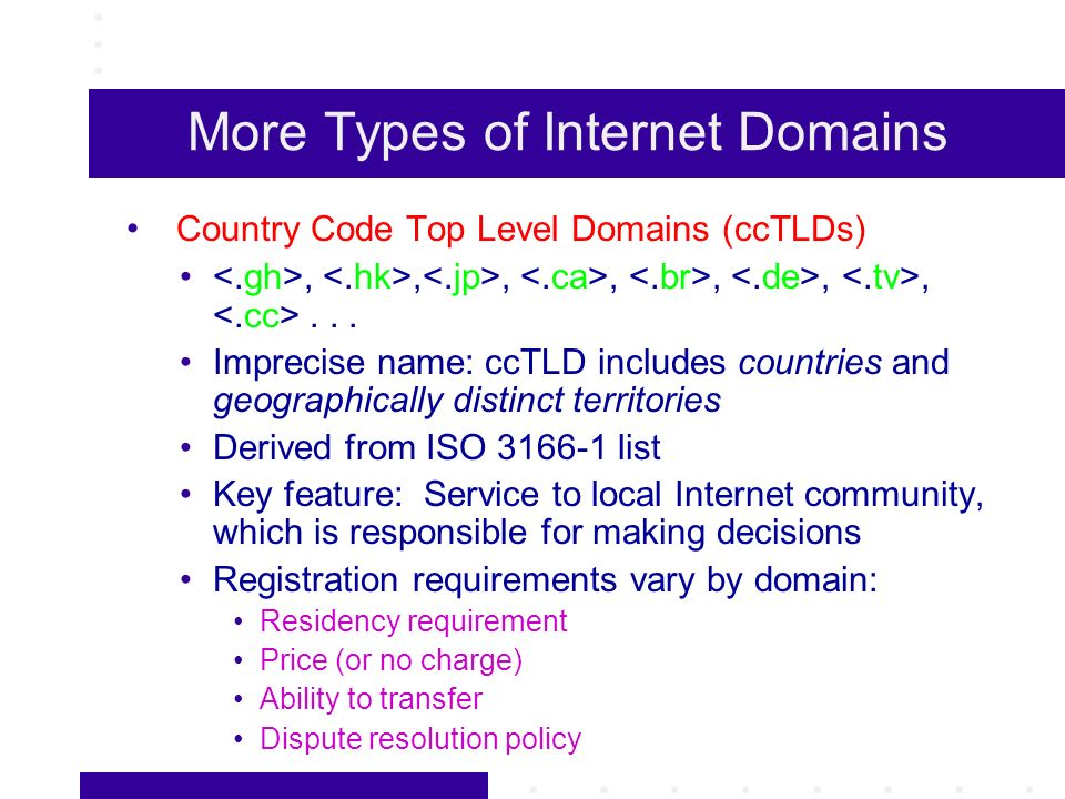 More Types of Internet Domains Country Code Top Level Domains (ccTLDs),,,,,,,... Imprecise name: ccTLD includes countries and geographically distinct