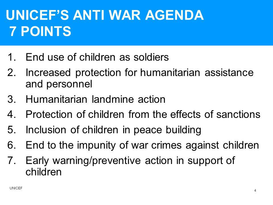 UNICEFS ANTI WAR AGENDA 7 POINTS 1.End use of children as soldiers 2.Increased protection for humanitarian assistance and personnel 3.Humanitarian landmine action 4.Protection of children from the effects of sanctions 5.Inclusion of children in peace building 6.End to the impunity of war crimes against children 7.Early warning/preventive action in support of children 4 UNICEF