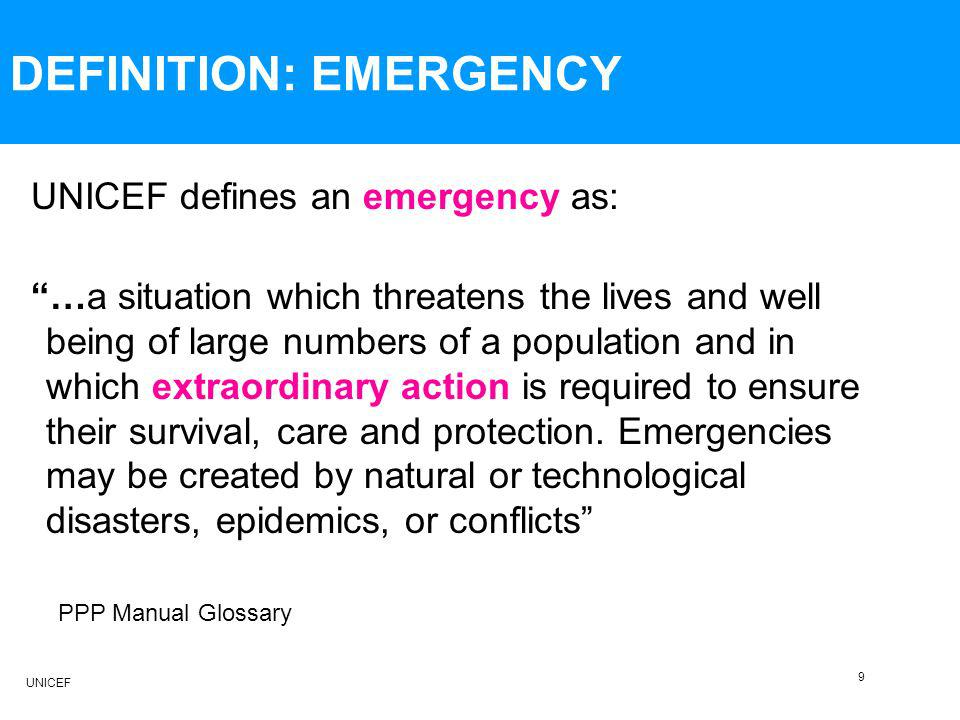 DEFINITION: EMERGENCY UNICEF defines an emergency as: …a situation which threatens the lives and well being of large numbers of a population and in which extraordinary action is required to ensure their survival, care and protection.