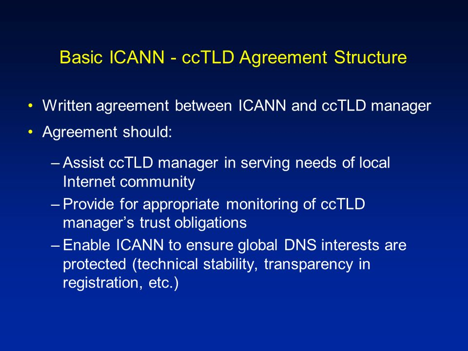 Basic ICANN - ccTLD Agreement Structure Written agreement between ICANN and ccTLD manager Agreement should: –Assist ccTLD manager in serving needs of