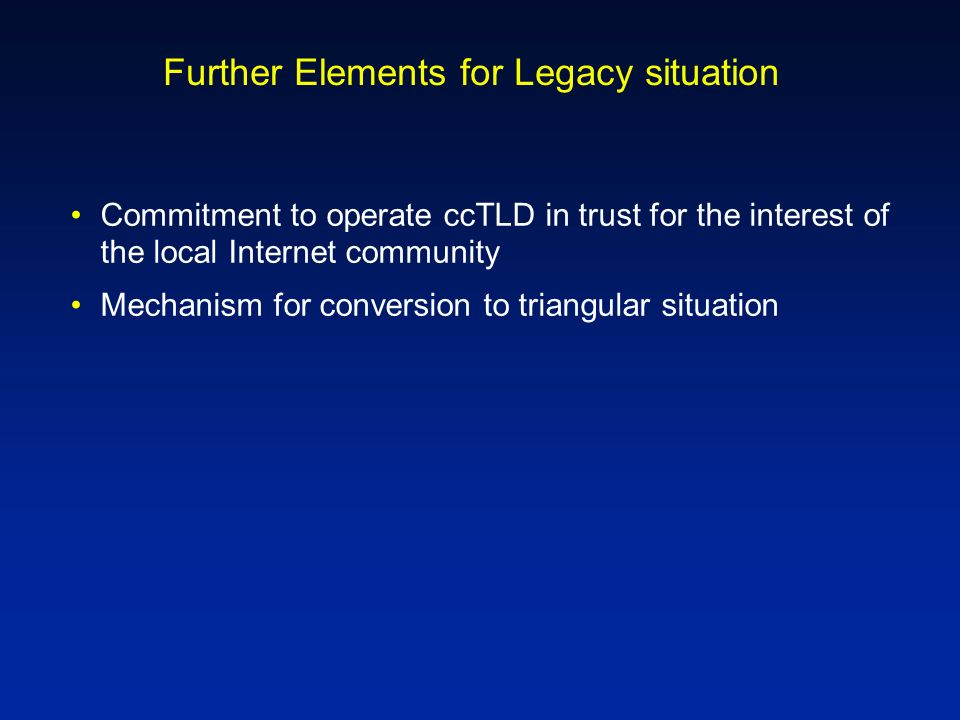 Further Elements for Legacy situation Commitment to operate ccTLD in trust for the interest of the local Internet community Mechanism for conversion to triangular situation