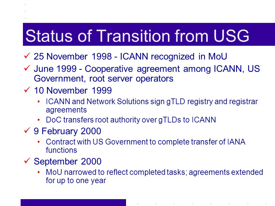 Status of Transition from USG 25 November ICANN recognized in MoU June Cooperative agreement among ICANN, US Government, root server operators 10 November 1999 ICANN and Network Solutions sign gTLD registry and registrar agreements DoC transfers root authority over gTLDs to ICANN 9 February 2000 Contract with US Government to complete transfer of IANA functions September 2000 MoU narrowed to reflect completed tasks; agreements extended for up to one year