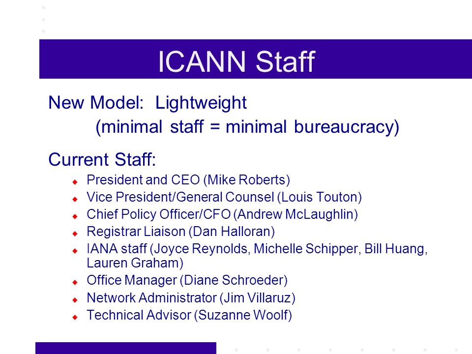 ICANN Staff New Model: Lightweight (minimal staff = minimal bureaucracy) Current Staff: President and CEO (Mike Roberts) Vice President/General Counsel (Louis Touton) Chief Policy Officer/CFO (Andrew McLaughlin) Registrar Liaison (Dan Halloran) IANA staff (Joyce Reynolds, Michelle Schipper, Bill Huang, Lauren Graham) Office Manager (Diane Schroeder) Network Administrator (Jim Villaruz) Technical Advisor (Suzanne Woolf)