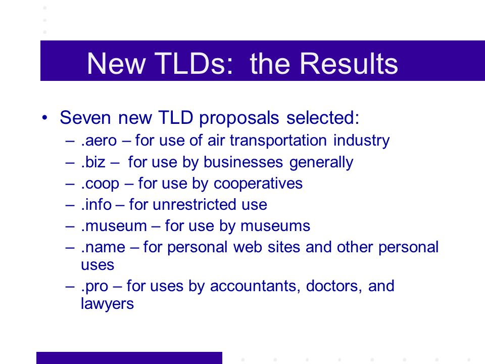 New TLDs: the Results Seven new TLD proposals selected: –.aero – for use of air transportation industry –.biz – for use by businesses generally –.coop – for use by cooperatives –.info – for unrestricted use –.museum – for use by museums –.name – for personal web sites and other personal uses –.pro – for uses by accountants, doctors, and lawyers