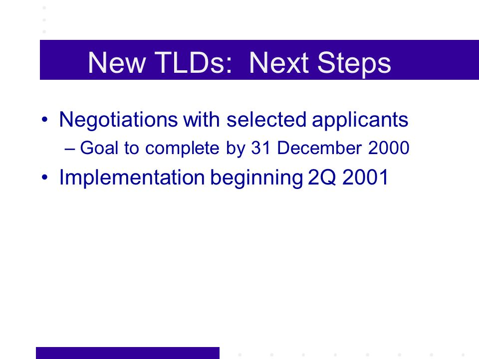 New TLDs: Next Steps Negotiations with selected applicants –Goal to complete by 31 December 2000 Implementation beginning 2Q 2001