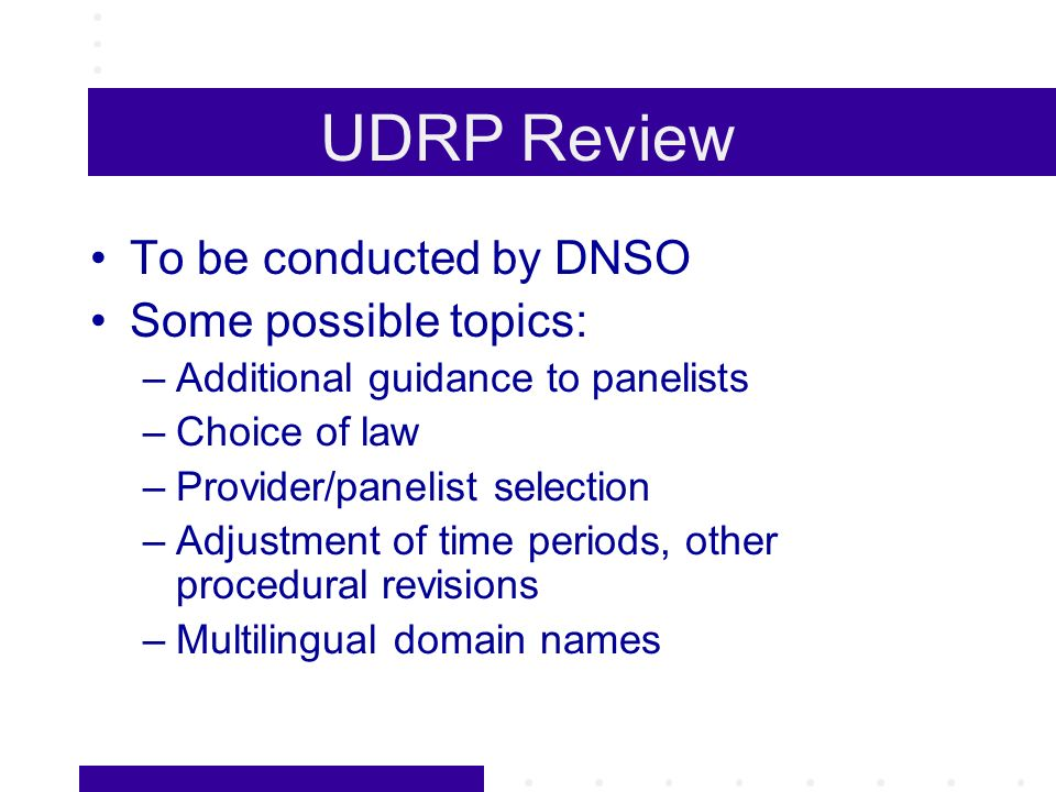 UDRP Review To be conducted by DNSO Some possible topics: –Additional guidance to panelists –Choice of law –Provider/panelist selection –Adjustment of time periods, other procedural revisions –Multilingual domain names