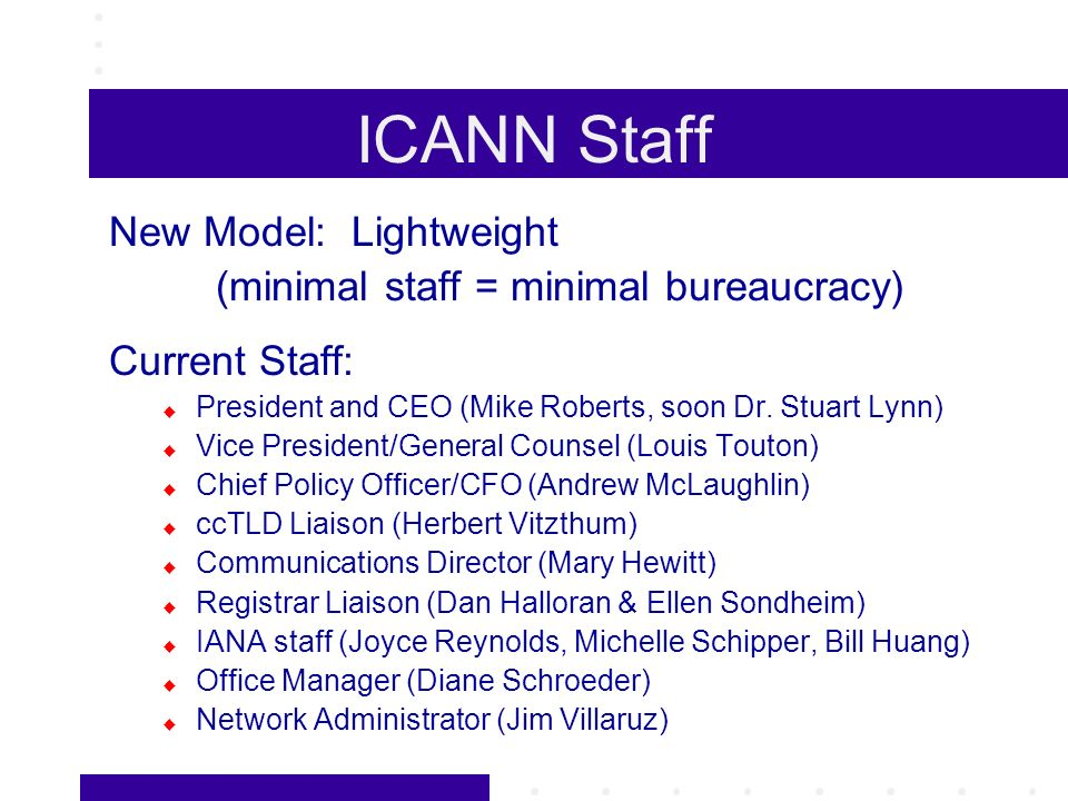 ICANN Staff New Model: Lightweight (minimal staff = minimal bureaucracy) Current Staff: President and CEO (Mike Roberts, soon Dr.