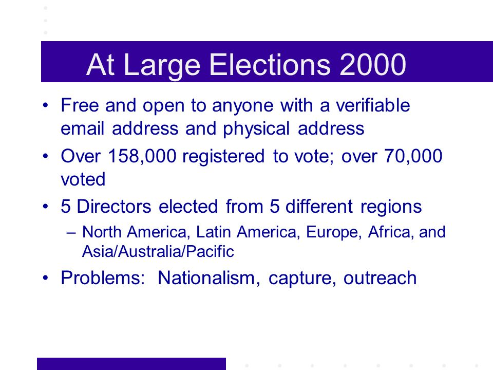 At Large Elections 2000 Free and open to anyone with a verifiable email address and physical address Over 158,000 registered to vote; over 70,000 voted 5 Directors elected from 5 different regions –North America, Latin America, Europe, Africa, and Asia/Australia/Pacific Problems: Nationalism, capture, outreach