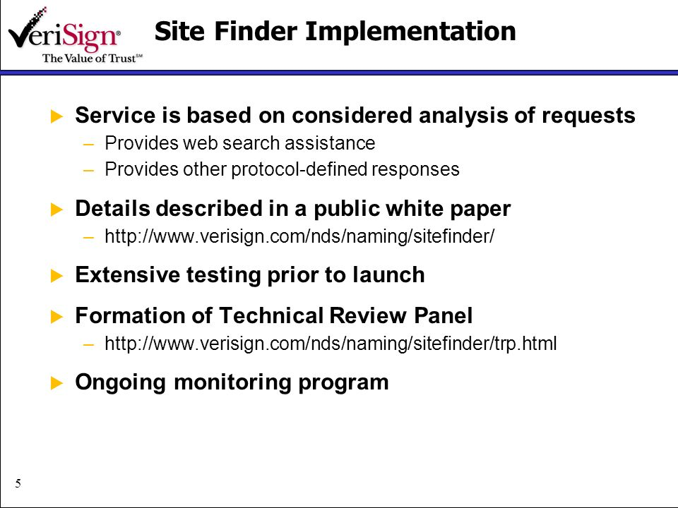 5 Site Finder Implementation Service is based on considered analysis of requests –Provides web search assistance –Provides other protocol-defined responses Details described in a public white paper –  Extensive testing prior to launch Formation of Technical Review Panel –  Ongoing monitoring program
