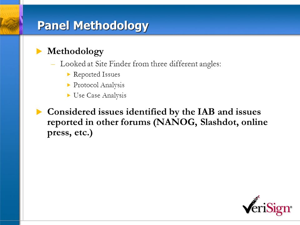 Panel Methodology Methodology –Looked at Site Finder from three different angles: Reported Issues Protocol Analysis Use Case Analysis Considered issues identified by the IAB and issues reported in other forums (NANOG, Slashdot, online press, etc.)