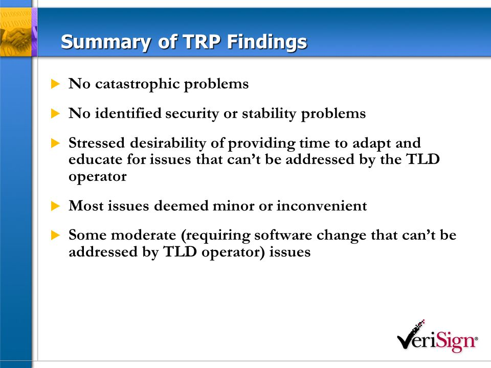 Summary of TRP Findings No catastrophic problems No identified security or stability problems Stressed desirability of providing time to adapt and educate for issues that cant be addressed by the TLD operator Most issues deemed minor or inconvenient Some moderate (requiring software change that cant be addressed by TLD operator) issues