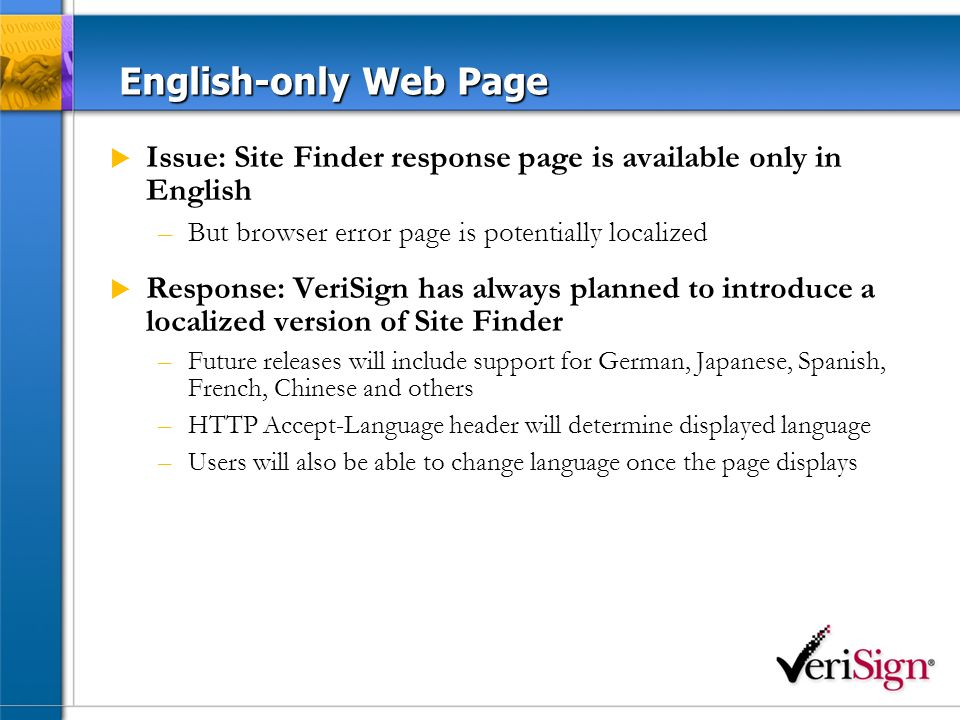 English-only Web Page Issue: Site Finder response page is available only in English –But browser error page is potentially localized Response: VeriSign has always planned to introduce a localized version of Site Finder –Future releases will include support for German, Japanese, Spanish, French, Chinese and others –HTTP Accept-Language header will determine displayed language –Users will also be able to change language once the page displays