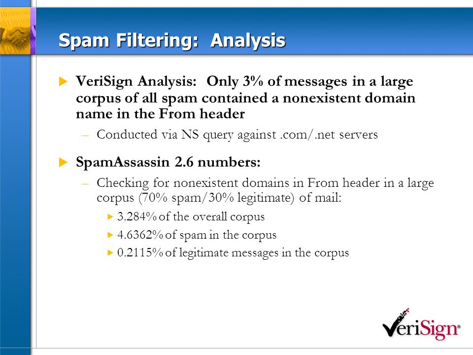 Spam Filtering: Analysis VeriSign Analysis: Only 3% of messages in a large corpus of all spam contained a nonexistent domain name in the From header –Conducted via NS query against.com/.net servers SpamAssassin 2.6 numbers: –Checking for nonexistent domains in From header in a large corpus (70% spam/30% legitimate) of mail: 3.284% of the overall corpus 4.6362% of spam in the corpus 0.2115% of legitimate messages in the corpus