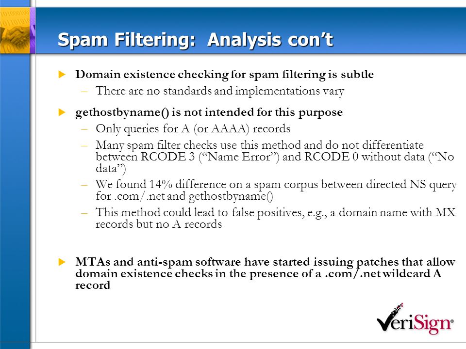 Spam Filtering: Analysis cont Domain existence checking for spam filtering is subtle –There are no standards and implementations vary gethostbyname() is not intended for this purpose –Only queries for A (or AAAA) records –Many spam filter checks use this method and do not differentiate between RCODE 3 (Name Error) and RCODE 0 without data (No data) –We found 14% difference on a spam corpus between directed NS query for.com/.net and gethostbyname() –This method could lead to false positives, e.g., a domain name with MX records but no A records MTAs and anti-spam software have started issuing patches that allow domain existence checks in the presence of a.com/.net wildcard A record