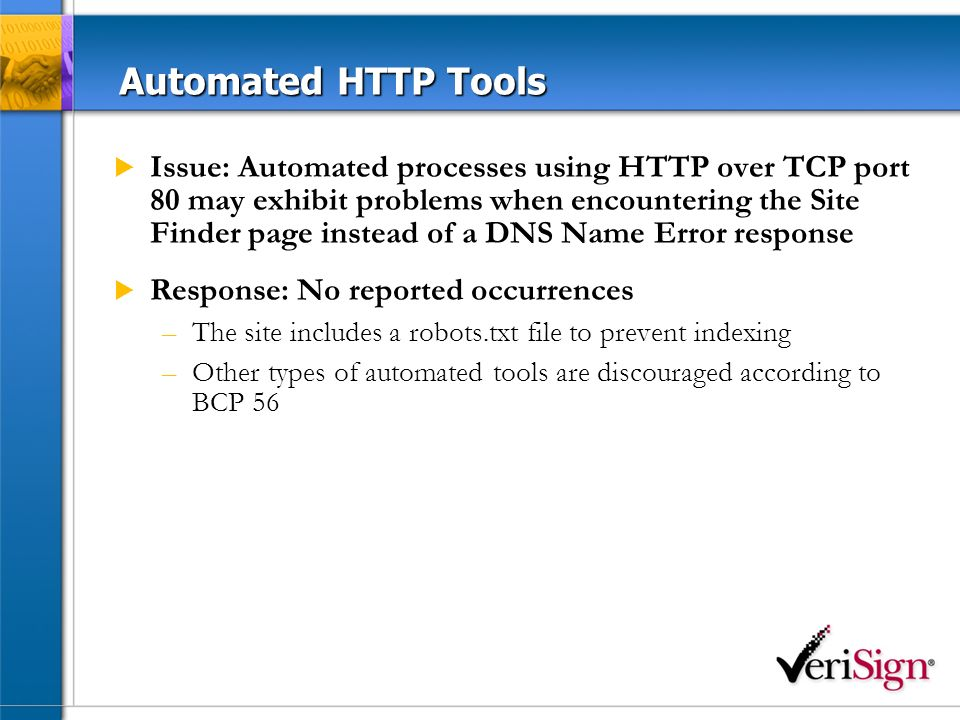 Automated HTTP Tools Issue: Automated processes using HTTP over TCP port 80 may exhibit problems when encountering the Site Finder page instead of a DNS Name Error response Response: No reported occurrences –The site includes a robots.txt file to prevent indexing –Other types of automated tools are discouraged according to BCP 56